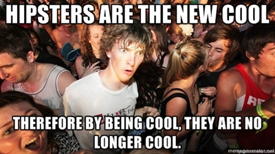 hipsters are the new cool, therefore by being cool, they are no longer cool